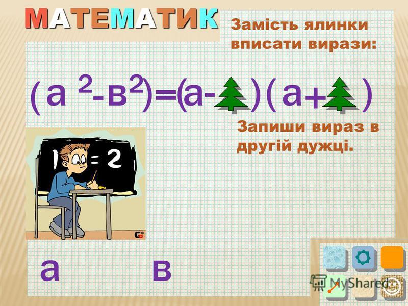 МАТЕМАТИК Замість ялинки вписати вирази: ( )в 2 а -= (() + )-а Запиши вираз в другій дужці. ав а 2