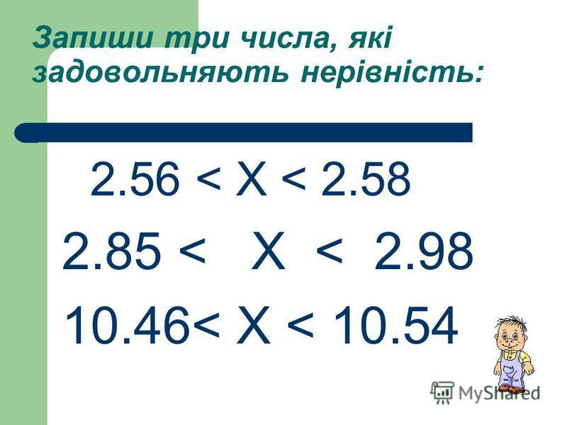 Запиши три числа, які задовольняють нерівність: 2.56 < Х < 2.58 2.85 < Х < 2.98 10.46< Х < 10.54