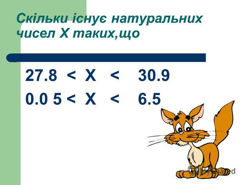 Скільки існує натуральних чисел Х таких,що 27.8 < Х < 30.9 0.0 5 < Х < 6.5
