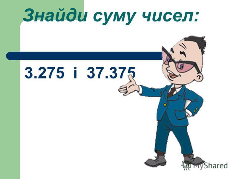 Знайди суму чисел: 3.275 і 37.375