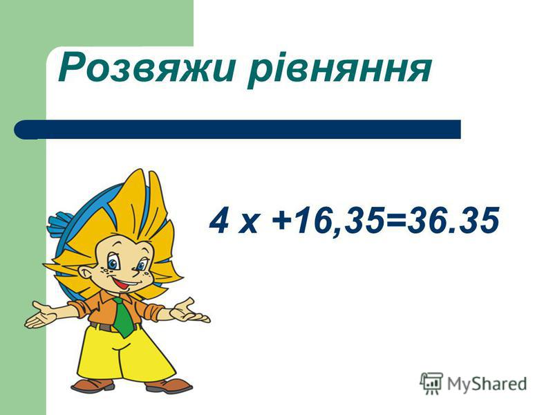 Розвяжи рівняння 4 х +16,35=36.35