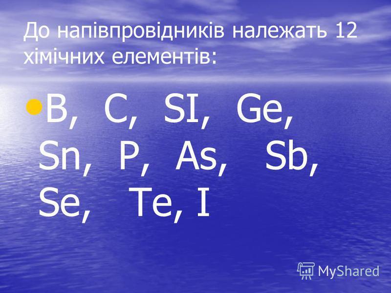 До напівпровідників належать 12 хімічних елементів: B, C, SI, Ge, Sn, P, As, Sb, Se, Te, I