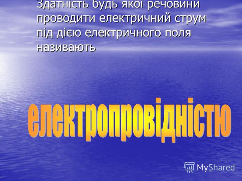 Здатність будь якої речовини проводити електричний струм під дією електричного поля називають