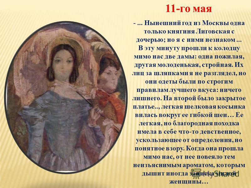 -... Нынешний год из Москвы одна только княгиня Лиговская с дочерью; но я с ними незнаком... В эту минуту прошли к колодцу мимо нас две дамы: одна пожилая, другая молоденькая, стройная. Их лиц за шляпками я не разглядел, но они одеты были по строгим