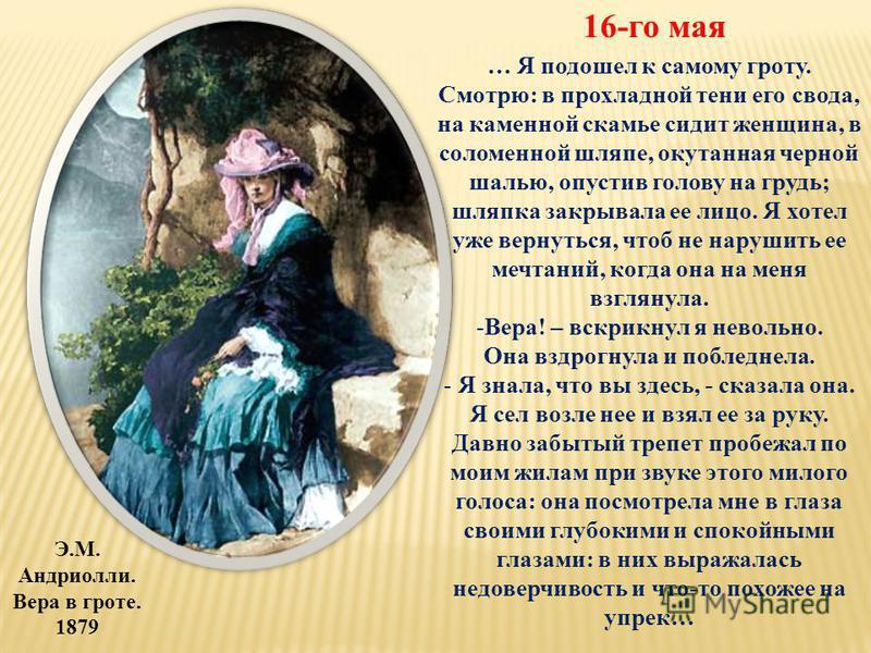Э.М. Андриолли. Вера в гроте. 1879 16-го мая … Я подошел к самому гроту. Смотрю: в прохладной тени его свода, на каменной скамье сидит женщина, в соломенной шляпе, окутанная черной шалью, опустив голову на грудь; шляпка закрывала ее лицо. Я хотел уже