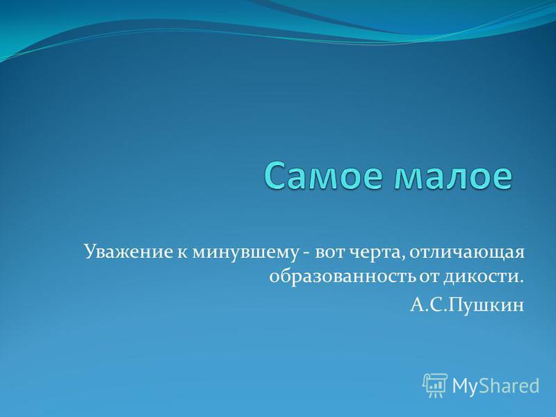 Уважение к минувшему - вот черта, отличающая образованность от дикости. А.С.Пушкин