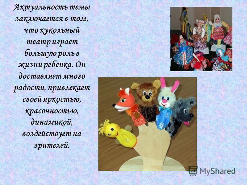 Актуальность темы заключается в том, что кукольный театр играет большую роль в жизни ребенка. Он доставляет много радости, привлекает своей яркостью, красочностью, динамикой, воздействует на зрителей.