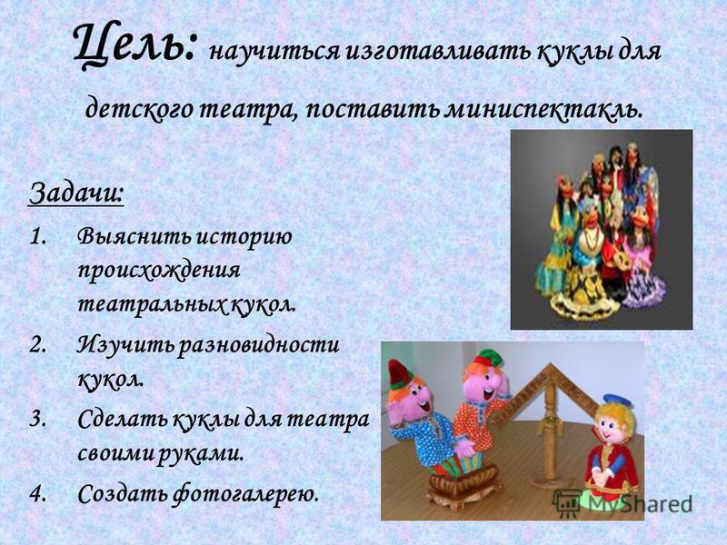 Цель: научиться изготавливать куклы для детского театра, поставить мини спектакль. Задачи: 1. Выяснить историю происхождения театральных кукол. 2. Изучить разновидности кукол. 3. Сделать куклы для театра своими руками. 4. Создать фотогалерею.