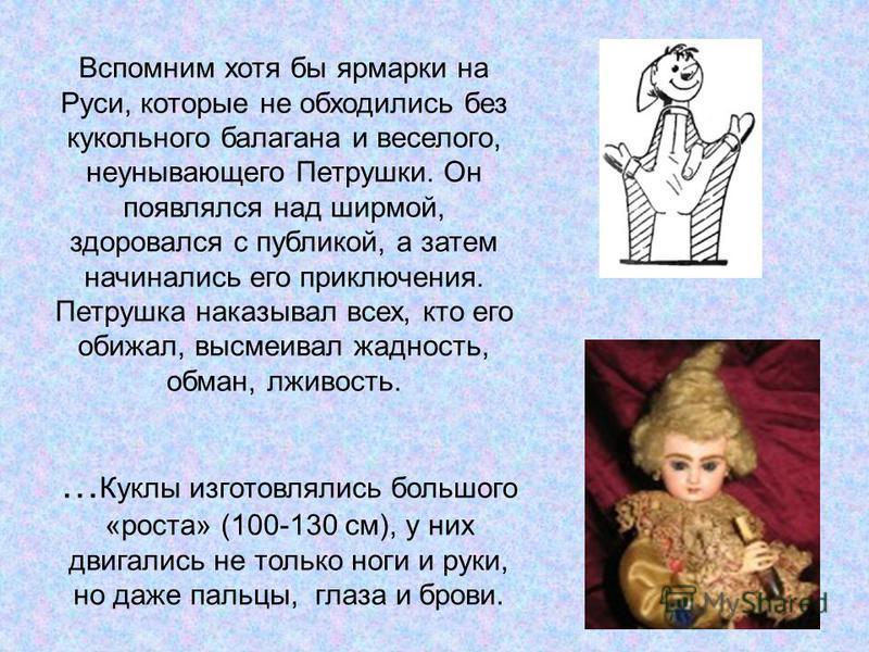 Вспомним хотя бы ярмарки на Руси, которые не обходились без кукольного балагана и веселого, неунывающего Петрушки. Он появлялся над ширмой, здоровался с публикой, а затем начинались его приключения. Петрушка наказывал всех, кто его обижал, высмеивал