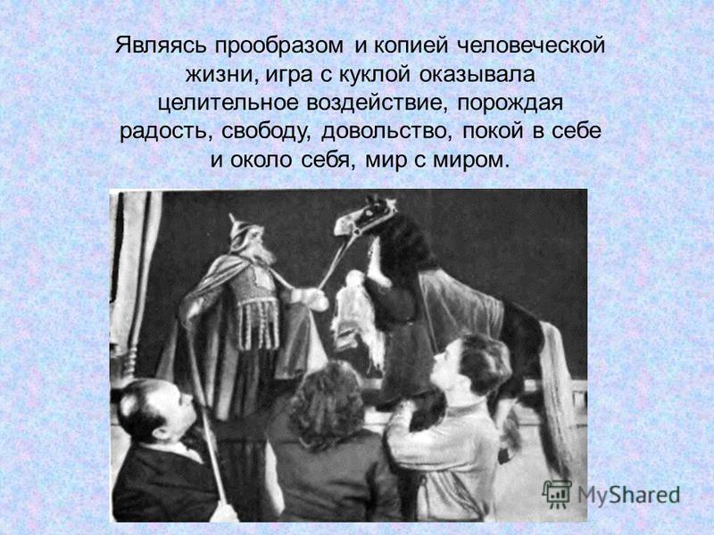 Являясь прообразом и копией человеческой жизни, игра с куклой оказывала целительное воздействие, порождая радость, свободу, довольство, покой в себе и около себя, мир с миром.