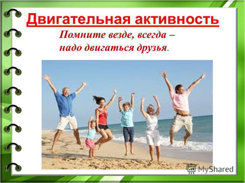 Двигательная активность Помните везде, всегда – надо двигаться друзья.