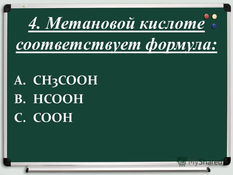 4. Метановой кислоте соответствует формула: A.СН3СООН B.НСООН C.СООН