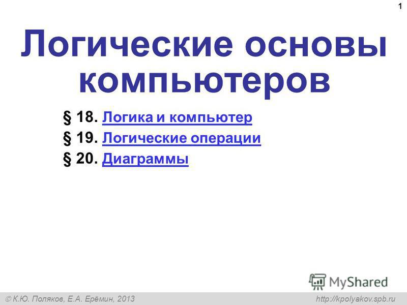 К.Ю. Поляков, Е.А. Ерёмин, 2013 http://kpolyakov.spb.ru 1 Логические основы компьютеров § 18. Логика и компьютер Логика и компьютер § 19. Логические операции Логические операции § 20. Диаграммы Диаграммы