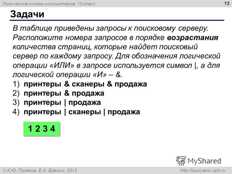 Логические основы компьютеров, 10 класс К.Ю. Поляков, Е.А. Ерёмин, 2013 http://kpolyakov.spb.ru Задачи 13 В таблице приведены запросы к поисковому серверу. Расположите номера запросов в порядке возрастания количества страниц, которые найдет поисковый