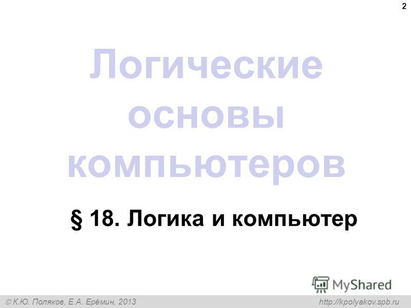 К.Ю. Поляков, Е.А. Ерёмин, 2013 http://kpolyakov.spb.ru 2 Логические основы компьютеров § 18. Логика и компьютер