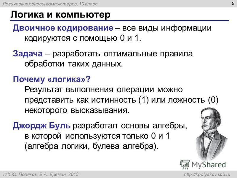 Логические основы компьютеров, 10 класс К.Ю. Поляков, Е.А. Ерёмин, 2013 http://kpolyakov.spb.ru 5 Логика и компьютер Двоичное кодирование – все виды информации кодируются с помощью 0 и 1. Задача – разработать оптимальные правила обработки таких данны