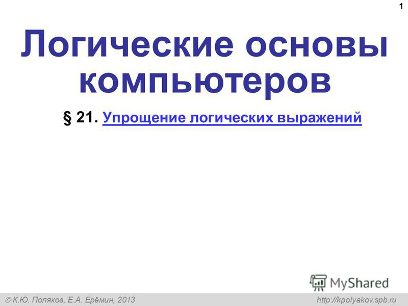 К.Ю. Поляков, Е.А. Ерёмин, 2013 http://kpolyakov.spb.ru 1 Логические основы компьютеров § 21. Упрощение логических выражений Упрощение логических выражений