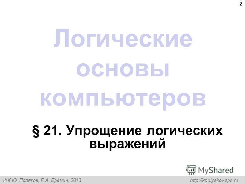 К.Ю. Поляков, Е.А. Ерёмин, 2013 http://kpolyakov.spb.ru 2 Логические основы компьютеров § 21. Упрощение логических выражений