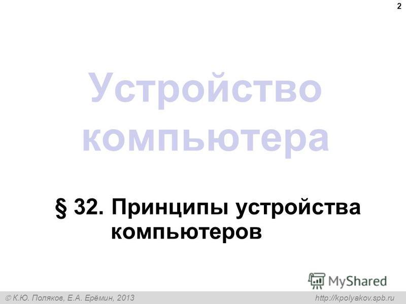 К.Ю. Поляков, Е.А. Ерёмин, 2013 http://kpolyakov.spb.ru Устройство компьютера § 32. Принципы устройства компьютеров 2