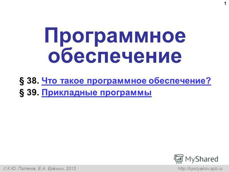 К.Ю. Поляков, Е.А. Ерёмин, 2013 http://kpolyakov.spb.ru 1 Программное обеспечение § 38. Что такое программное обеспечение?Что такое программное обеспечение? § 39. Прикладные программы Прикладные программы