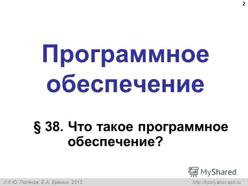 К.Ю. Поляков, Е.А. Ерёмин, 2013 http://kpolyakov.spb.ru Программное обеспечение § 38. Что такое программное обеспечение? 2