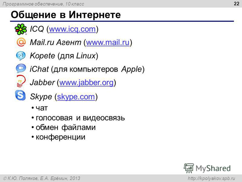 Программное обеспечение, 10 класс К.Ю. Поляков, Е.А. Ерёмин, 2013 http://kpolyakov.spb.ru Общение в Интернете 22 ICQ (www.icq.com)www.icq.com Mail.ru Агент (www.mail.ru)www.mail.ru Kopete (для Linux) iChat (для компьютеров Apple) Jabber (www.jabber.o