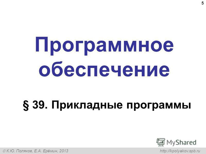 К.Ю. Поляков, Е.А. Ерёмин, 2013 http://kpolyakov.spb.ru Программное обеспечение § 39. Прикладные программы 5