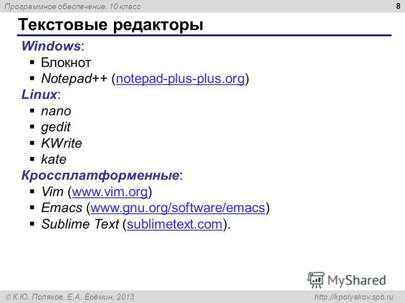 Программное обеспечение, 10 класс К.Ю. Поляков, Е.А. Ерёмин, 2013 http://kpolyakov.spb.ru Текстовые редакторы 8 Windows: Блокнот Notepad++ (notepad-plus-plus.org)notepad-plus-plus.org Linux: nano gedit KWrite kate Кроссплатформенные: Vim (www.vim.org