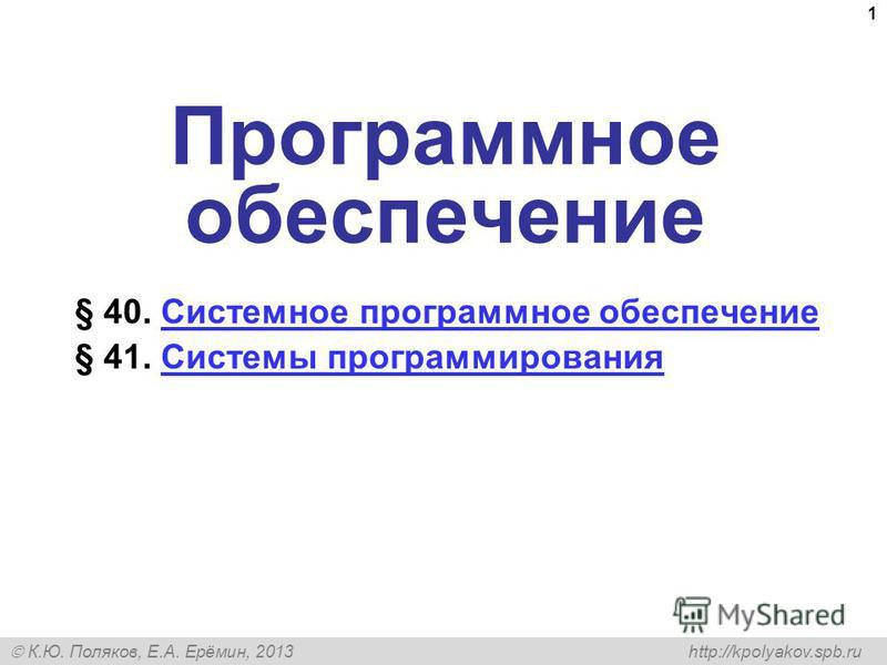 К.Ю. Поляков, Е.А. Ерёмин, 2013 http://kpolyakov.spb.ru 1 Программное обеспечение § 40. Системное программное обеспечение Системное программное обеспечение § 41. Системы программирования Системы программирования