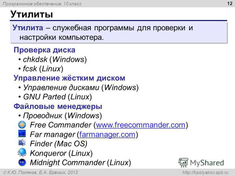Программное обеспечение, 10 класс К.Ю. Поляков, Е.А. Ерёмин, 2013 http://kpolyakov.spb.ru Утилиты 12 Проверка диска chkdsk (Windows) fcsk (Linux) Управление жёстким диском Управление дисками (Windows) GNU Parted (Linux) Файловые менеджеры Проводник (