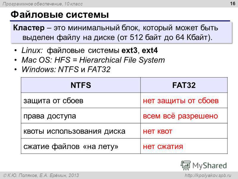 Программное обеспечение, 10 класс К.Ю. Поляков, Е.А. Ерёмин, 2013 http://kpolyakov.spb.ru Файловые системы 16 Кластер – это минимальный блок, который может быть выделен файлу на диске (от 512 байт до 64 Кбайт). Linux: файловые системы ext3, ext4 Mac