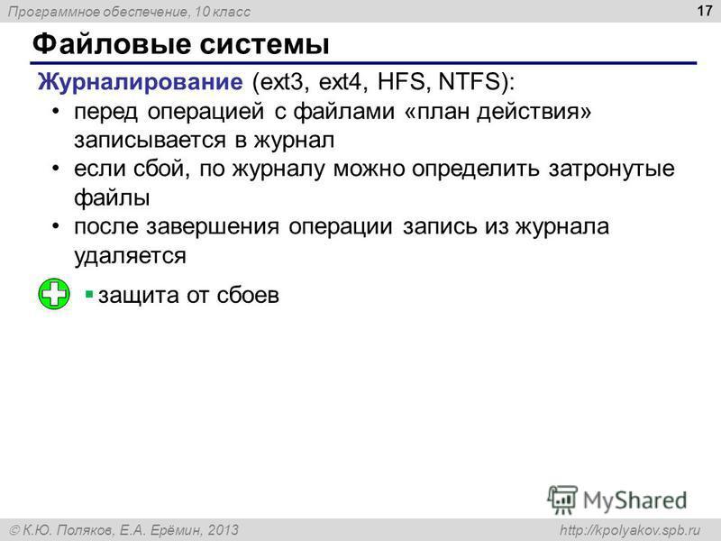 Программное обеспечение, 10 класс К.Ю. Поляков, Е.А. Ерёмин, 2013 http://kpolyakov.spb.ru Файловые системы 17 Журналирование (ext3, ext4, HFS, NTFS): перед операцией с файлами «план действия» записывается в журнал если сбой, по журналу можно определи