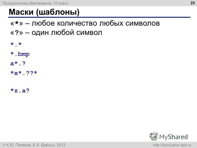 Программное обеспечение, 10 класс К.Ю. Поляков, Е.А. Ерёмин, 2013 http://kpolyakov.spb.ru Маски (шаблоны) 20 « * » – любое количество любых символов « ? » – один любой символ *.* все файлы *.bmp все файлы с расширением.bmp a*.? имя начинается с «a»,