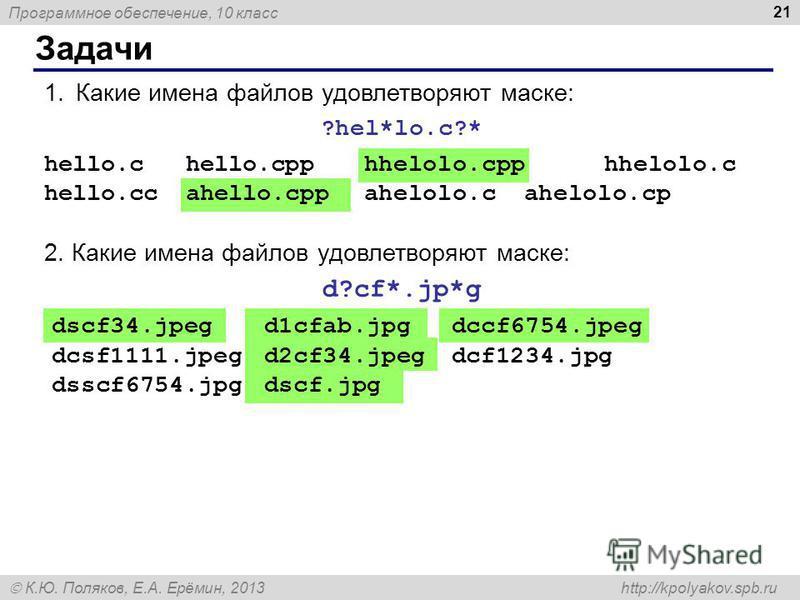 Программное обеспечение, 10 класс К.Ю. Поляков, Е.А. Ерёмин, 2013 http://kpolyakov.spb.ru Задачи 21 1. Какие имена файлов удовлетворяют маске: ?hel*lo.c?* hello.c hello.cpp hhelolo.cpphhelolo.c hello.cс ahello.cpp ahelolo.cahelolo.cp 2. Какие имена ф
