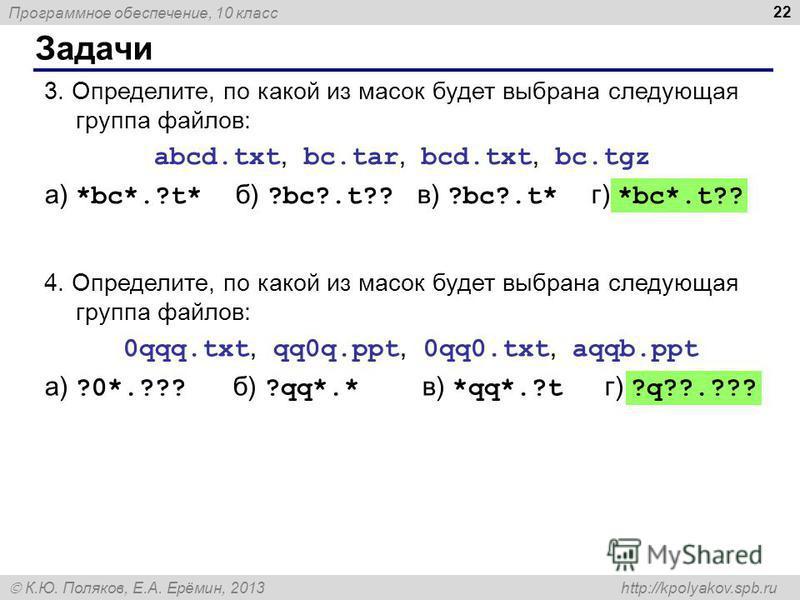Программное обеспечение, 10 класс К.Ю. Поляков, Е.А. Ерёмин, 2013 http://kpolyakov.spb.ru Задачи 22 3. Определите, по какой из масок будет выбрана следующая группа файлов: abcd.txt, bc.tar, bcd.txt, bc.tgz а) *bc*.?t* б) ?bc?.t?? в) ?bc?.t* г) *bc*.t