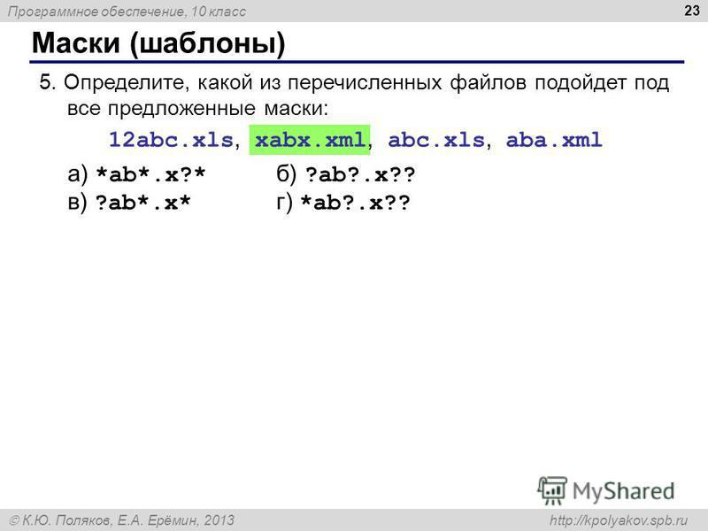 Программное обеспечение, 10 класс К.Ю. Поляков, Е.А. Ерёмин, 2013 http://kpolyakov.spb.ru Маски (шаблоны) 23 5. Определите, какой из перечисленных файлов подойдет под все предложенные маски: 12abc.xls, xabx.xml, abc.xls, aba.xml а) *ab*.x?* б) ?ab?.x