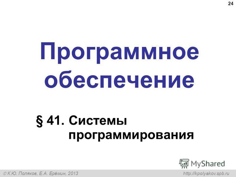 К.Ю. Поляков, Е.А. Ерёмин, 2013 http://kpolyakov.spb.ru Программное обеспечение § 41. Системы программирования 24