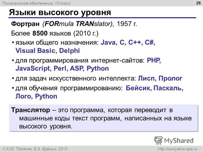Программное обеспечение, 10 класс К.Ю. Поляков, Е.А. Ерёмин, 2013 http://kpolyakov.spb.ru Языки высокого уровня 26 Транслятор – это программа, которая переводит в машинные коды текст программ, написанных на языке высокого уровня. Фортран (FORmula TRA