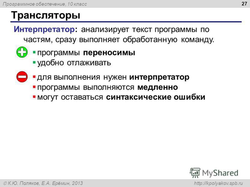 Программное обеспечение, 10 класс К.Ю. Поляков, Е.А. Ерёмин, 2013 http://kpolyakov.spb.ru Трансляторы 27 Интерпретатор: анализирует текст программы по частям, сразу выполняет обработанную команду. программы переносимы удобно отлаживать для выполнения