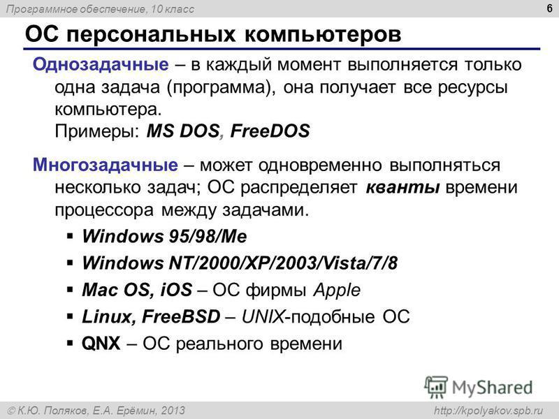 Программное обеспечение, 10 класс К.Ю. Поляков, Е.А. Ерёмин, 2013 http://kpolyakov.spb.ru ОС персональных компьютеров 6 Однозадачные – в каждый момент выполняется только одна задача (программа), она получает все ресурсы компьютера. Примеры: MS DOS, F