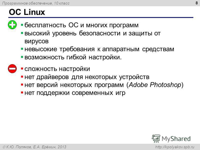 Программное обеспечение, 10 класс К.Ю. Поляков, Е.А. Ерёмин, 2013 http://kpolyakov.spb.ru ОС Linux 8 бесплатность ОС и многих программ высокий уровень безопасности и защиты от вирусов невысокие требования к аппаратным средствам возможность гибкой нас