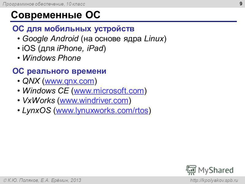 Программное обеспечение, 10 класс К.Ю. Поляков, Е.А. Ерёмин, 2013 http://kpolyakov.spb.ru Современные ОС 9 ОС для мобильных устройств Google Android (на основе ядра Linux) iOS (для iPhone, iPad) Windows Phone ОС реального времени QNX (www.qnx.com)www