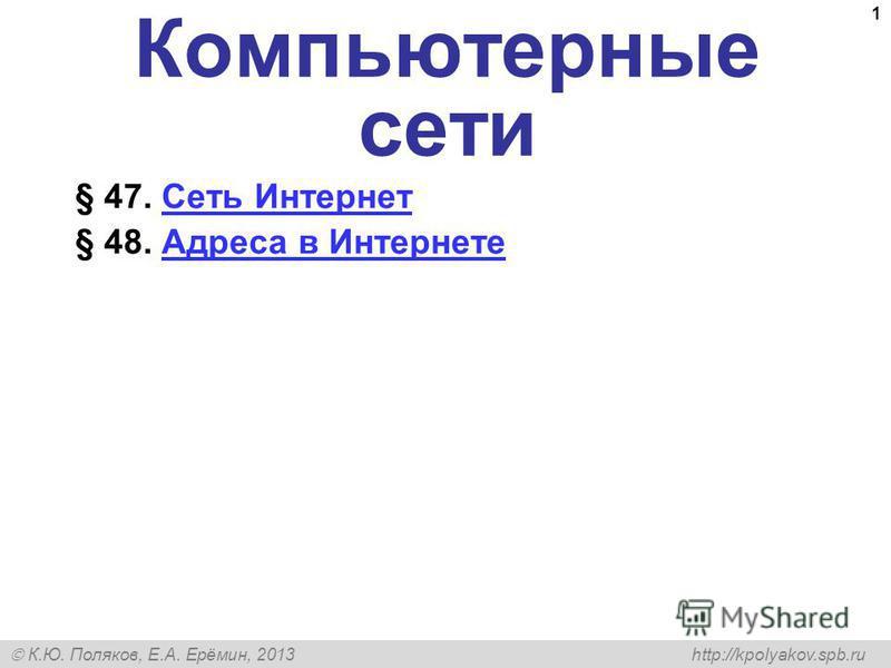 К.Ю. Поляков, Е.А. Ерёмин, 2013 http://kpolyakov.spb.ru 1 Компьютерные сети § 47. Сеть Интернет Сеть Интернет § 48. Адреса в Интернете Адреса в Интернете