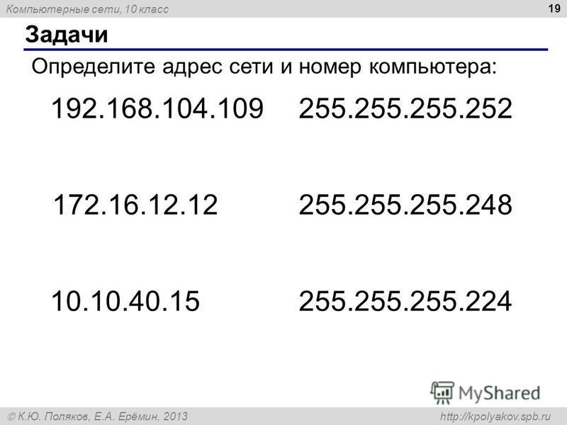Компьютерные сети, 10 класс К.Ю. Поляков, Е.А. Ерёмин, 2013 http://kpolyakov.spb.ru Задачи 19 Определите адрес сети и номер компьютера: 192.168.104.109255.255.255.252 172.16.12.12255.255.255.248 10.10.40.15255.255.255.224