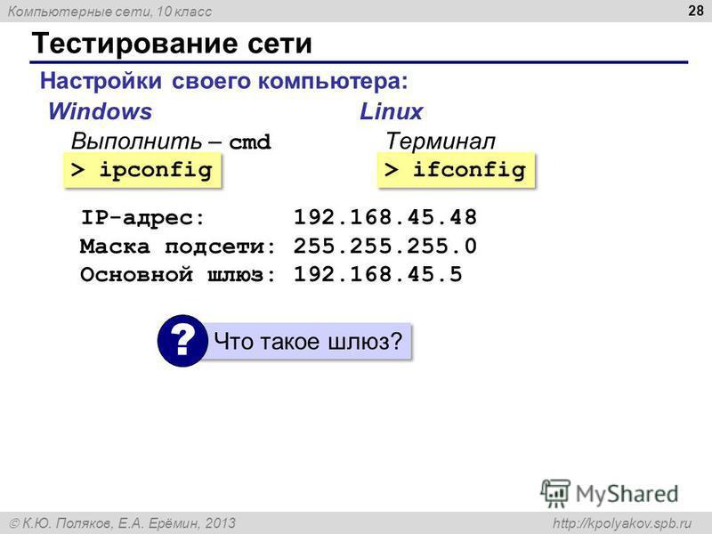Компьютерные сети, 10 класс К.Ю. Поляков, Е.А. Ерёмин, 2013 http://kpolyakov.spb.ru Тестирование сети 28 Настройки своего компьютера: > ipconfig > ifconfig WindowsLinux Выполнить – cmd Терминал IP-адрес: 192.168.45.48 Маска подсети: 255.255.255.0 Осн