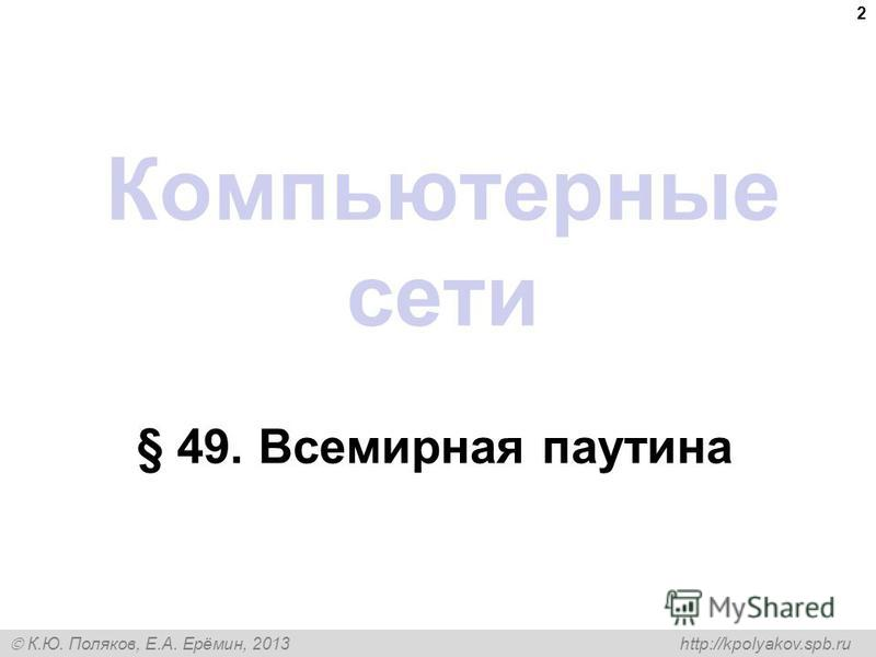 К.Ю. Поляков, Е.А. Ерёмин, 2013 http://kpolyakov.spb.ru Компьютерные сети § 49. Всемирная паутина 2