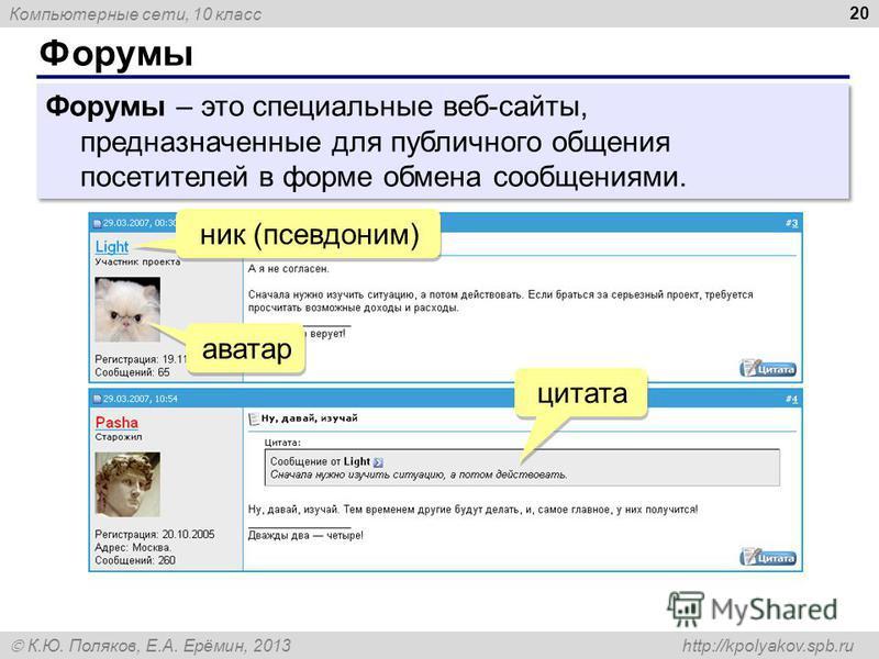 Компьютерные сети, 10 класс К.Ю. Поляков, Е.А. Ерёмин, 2013 http://kpolyakov.spb.ru Форумы 20 Форумы – это специальные веб-сайты, предназначенные для публичного общения посетителей в форме обмена сообщениями. аватар ник (псевдоним) цитата