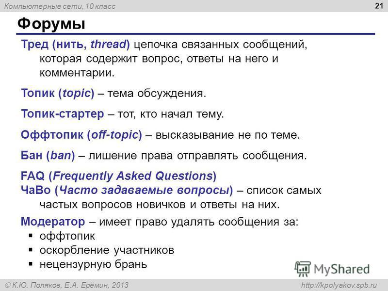 Компьютерные сети, 10 класс К.Ю. Поляков, Е.А. Ерёмин, 2013 http://kpolyakov.spb.ru Форумы 21 Тред (нить, thread) цепочка связанных сообщений, которая содержит вопрос, ответы на него и комментарии. Топик (topic) – тема обсуждения. Топик-стартер – тот