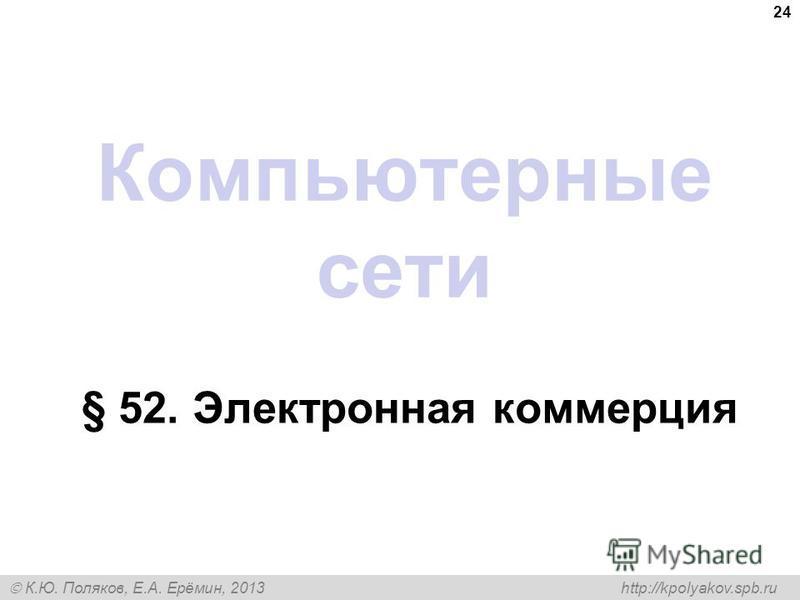 К.Ю. Поляков, Е.А. Ерёмин, 2013 http://kpolyakov.spb.ru Компьютерные сети § 52. Электронная коммерция 24