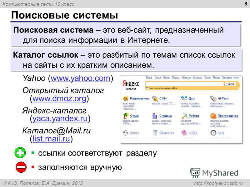 Компьютерные сети, 10 класс К.Ю. Поляков, Е.А. Ерёмин, 2013 http://kpolyakov.spb.ru Поисковые системы 8 Поисковая система – это веб-сайт, предназначенный для поиска информации в Интернете. Каталог ссылок – это разбитый по темам список ссылок на сайты